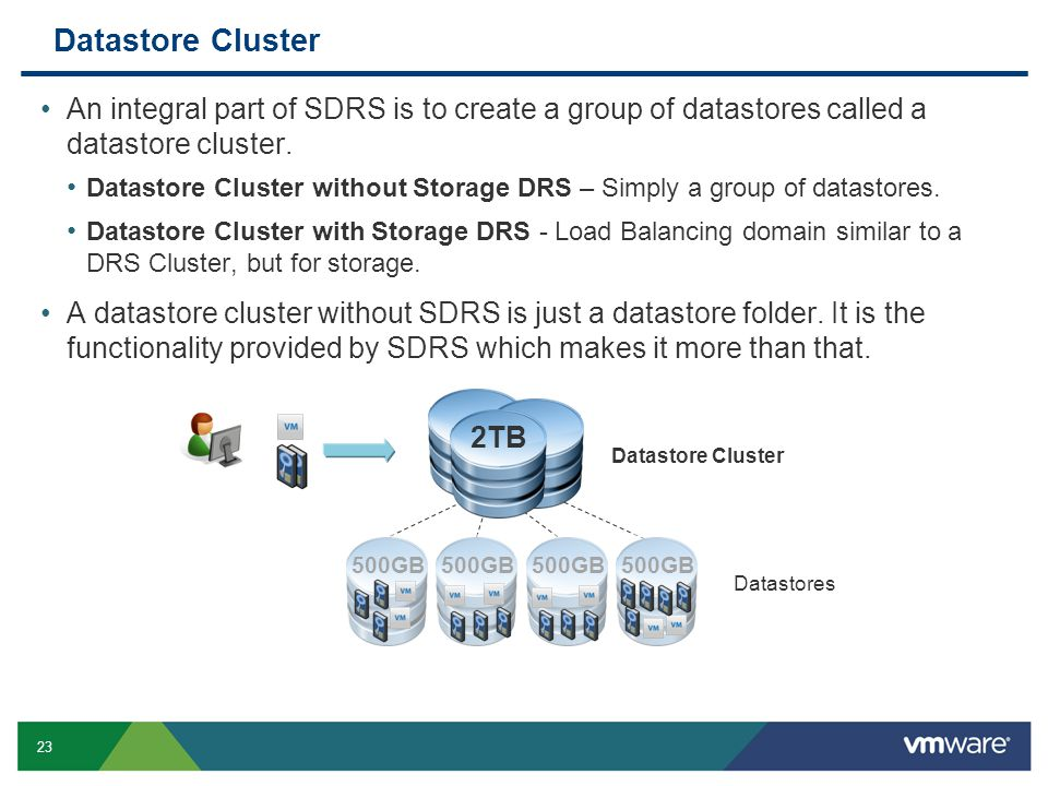23 Datastore Cluster An integral part of SDRS is to create a group of datastores called a datastore cluster.