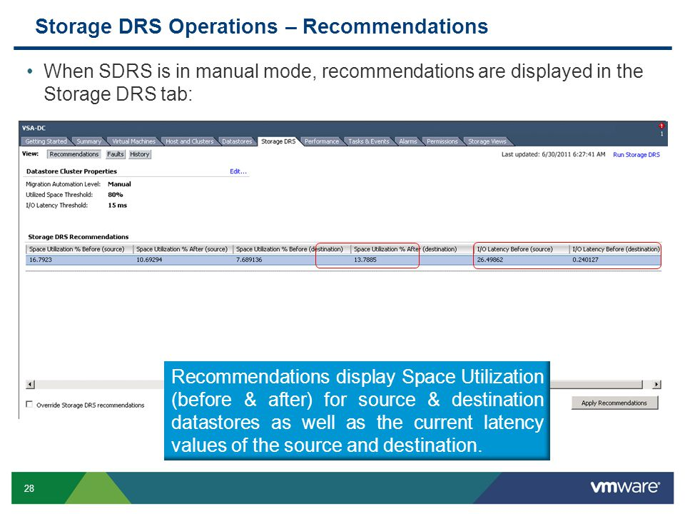 28 Storage DRS Operations – Recommendations When SDRS is in manual mode, recommendations are displayed in the Storage DRS tab: Recommendations display Space Utilization (before & after) for source & destination datastores as well as the current latency values of the source and destination.