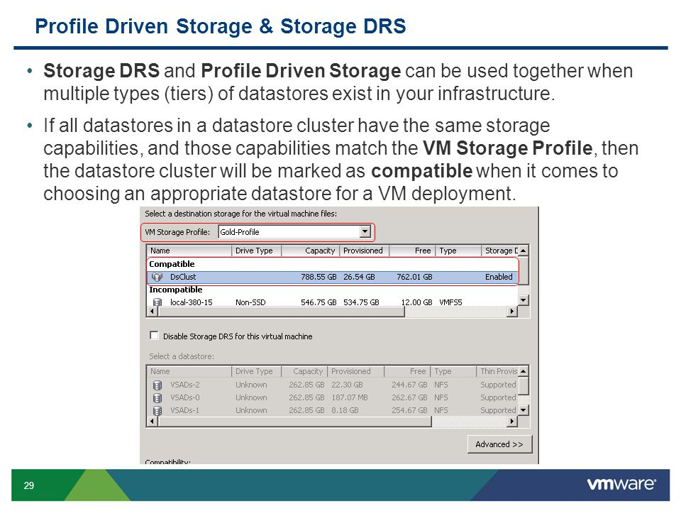 29 Profile Driven Storage & Storage DRS Storage DRS and Profile Driven Storage can be used together when multiple types (tiers) of datastores exist in your infrastructure.