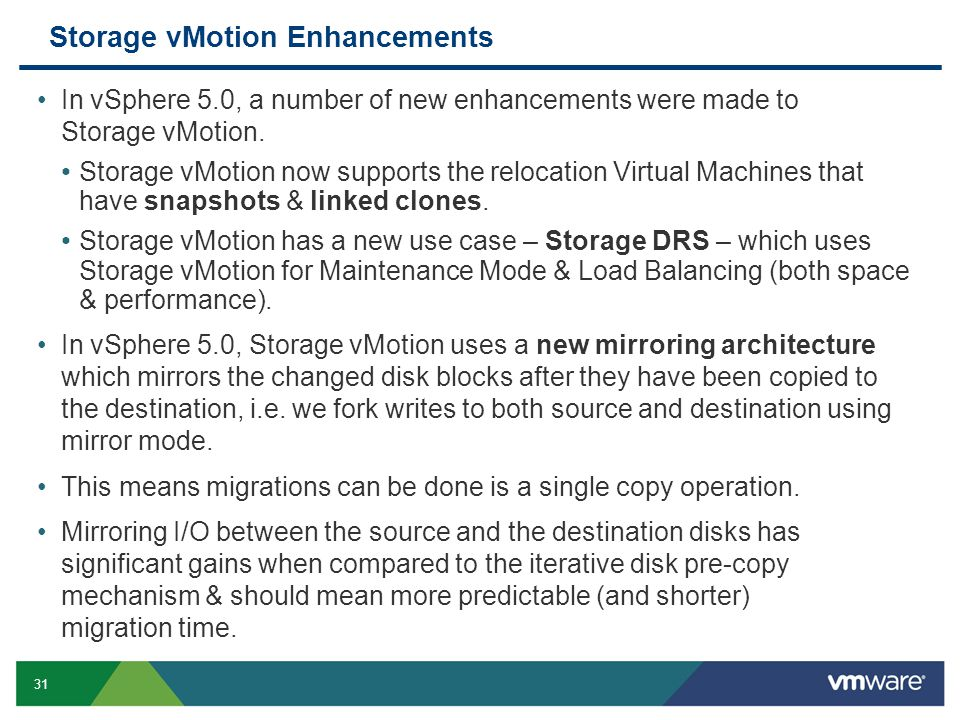 31 Storage vMotion Enhancements In vSphere 5.0, a number of new enhancements were made to Storage vMotion. Storage vMotion now supports the relocation