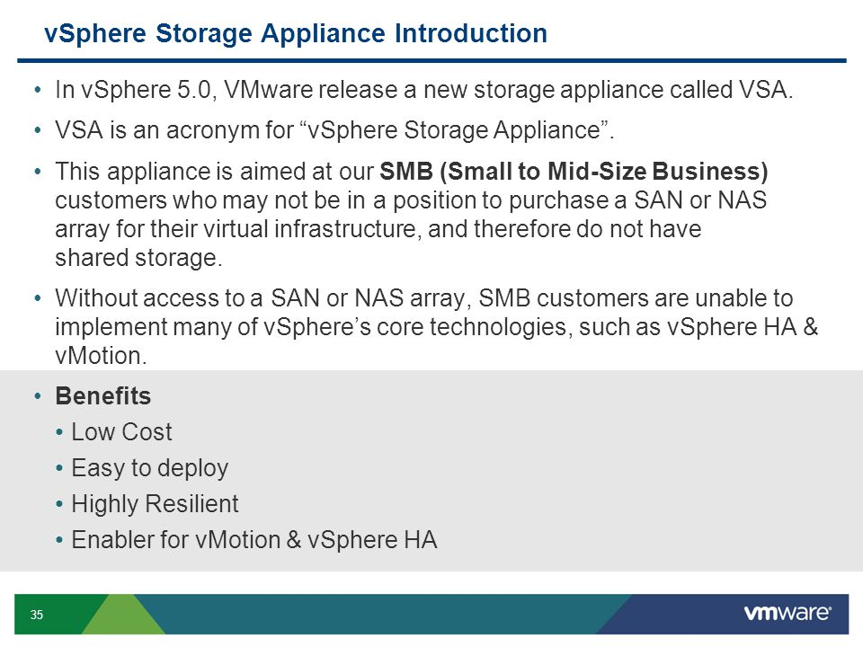 35 vSphere Storage Appliance Introduction In vSphere 5.0, VMware release a new storage appliance called VSA. VSA is an acronym for vSphere Storage App