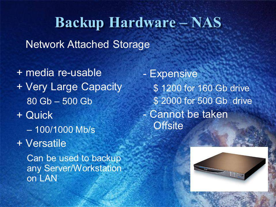 Backup Hardware – NAS + media re-usable + Very Large Capacity 80 Gb – 500 Gb + Quick – 100/1000 Mb/s + Versatile Can be used to backup any Server/Workstation on LAN - Expensive $ 1200 for 160 Gb drive $ 2000 for 500 Gb drive - Cannot be taken Offsite Network Attached Storage