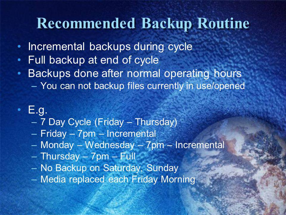 Recommended Backup Routine Incremental backups during cycle Full backup at end of cycle Backups done after normal operating hours –You can not backup files currently in use/opened E.g.