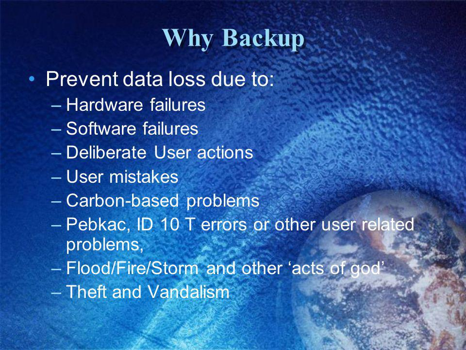 Why Backup Prevent data loss due to: –Hardware failures –Software failures –Deliberate User actions –User mistakes –Carbon-based problems –Pebkac, ID 10 T errors or other user related problems, –Flood/Fire/Storm and other acts of god –Theft and Vandalism