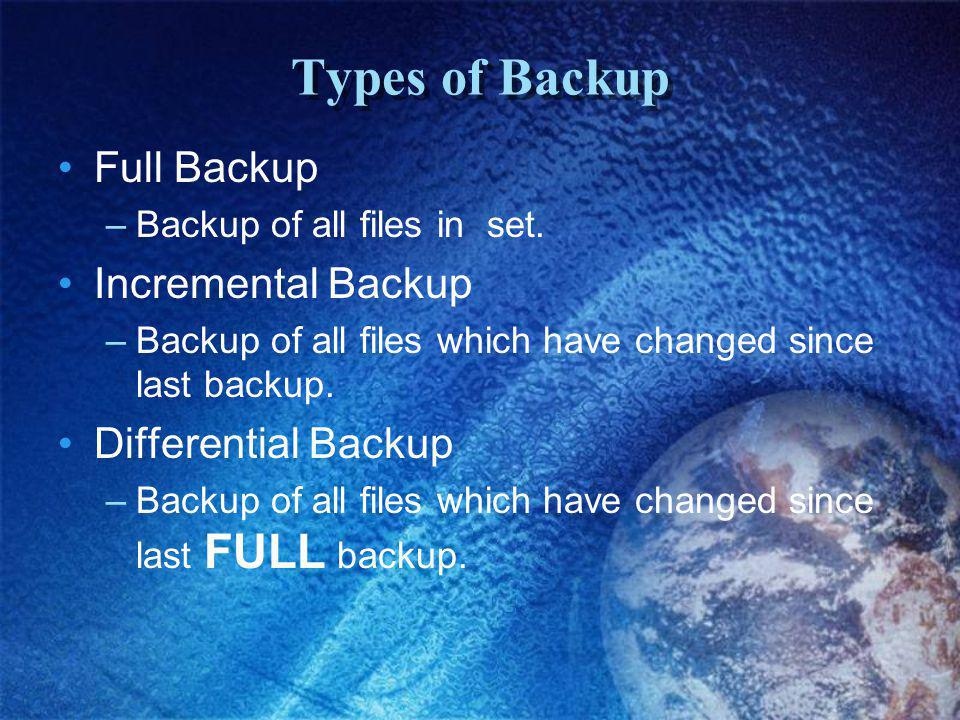 Types of Backup Full Backup –Backup of all files in set.