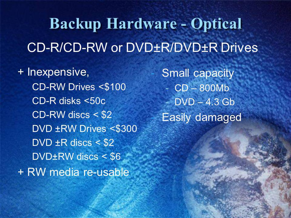 Backup Hardware - Optical + Inexpensive, CD-RW Drives <$100 CD-R disks <50c CD-RW discs < $2 DVD ±RW Drives <$300 DVD ±R discs < $2 DVD±RW discs < $6 + RW media re-usable -Small capacity -CD – 800Mb -DVD – 4.3 Gb -Easily damaged CD-R/CD-RW or DVD±R/DVD±R Drives