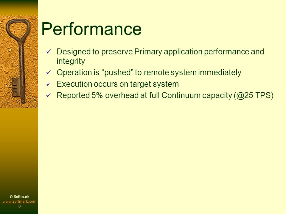 © Softmark www.softmark.com www.softmark.com - 8 - Performance Designed to preserve Primary application performance and integrity Operation is pushed to remote system immediately Execution occurs on target system Reported 5% overhead at full Continuum capacity (@25 TPS)