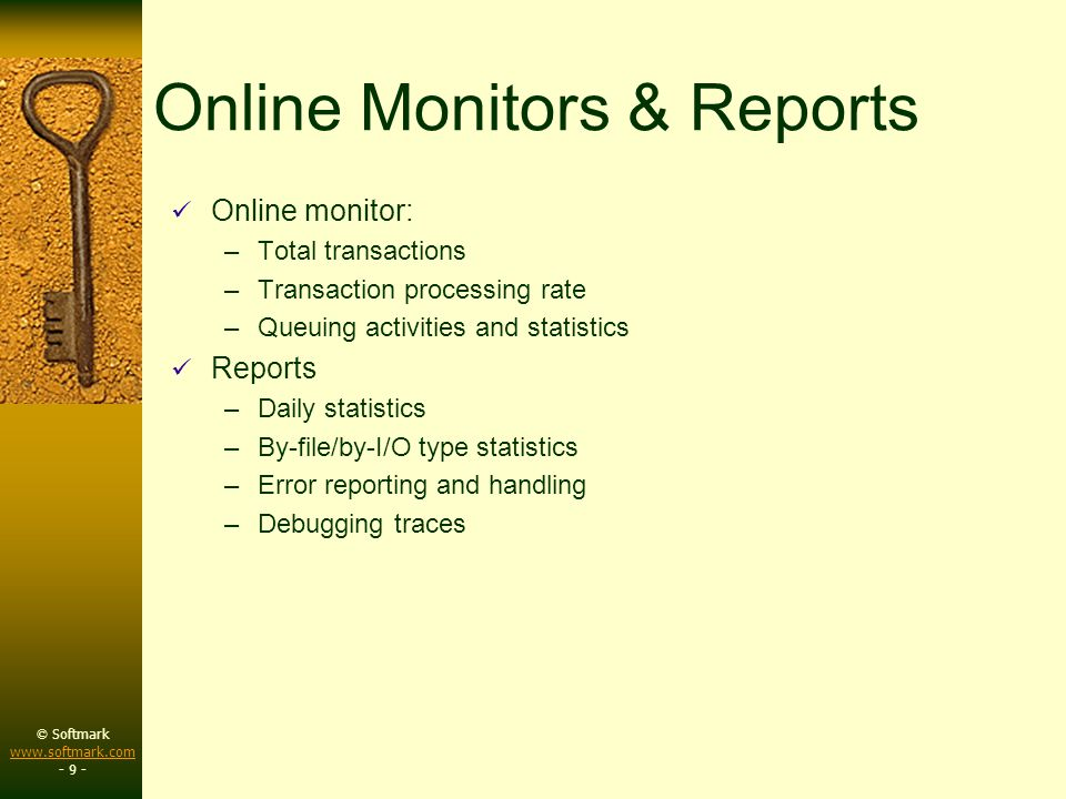 © Softmark www.softmark.com www.softmark.com - 9 - Online Monitors & Reports Online monitor: –Total transactions –Transaction processing rate –Queuing activities and statistics Reports –Daily statistics –By-file/by-I/O type statistics –Error reporting and handling –Debugging traces