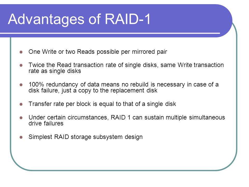 Advantages of RAID-1 One Write or two Reads possible per mirrored pair Twice the Read transaction rate of single disks, same Write transaction rate as single disks 100% redundancy of data means no rebuild is necessary in case of a disk failure, just a copy to the replacement disk Transfer rate per block is equal to that of a single disk Under certain circumstances, RAID 1 can sustain multiple simultaneous drive failures Simplest RAID storage subsystem design