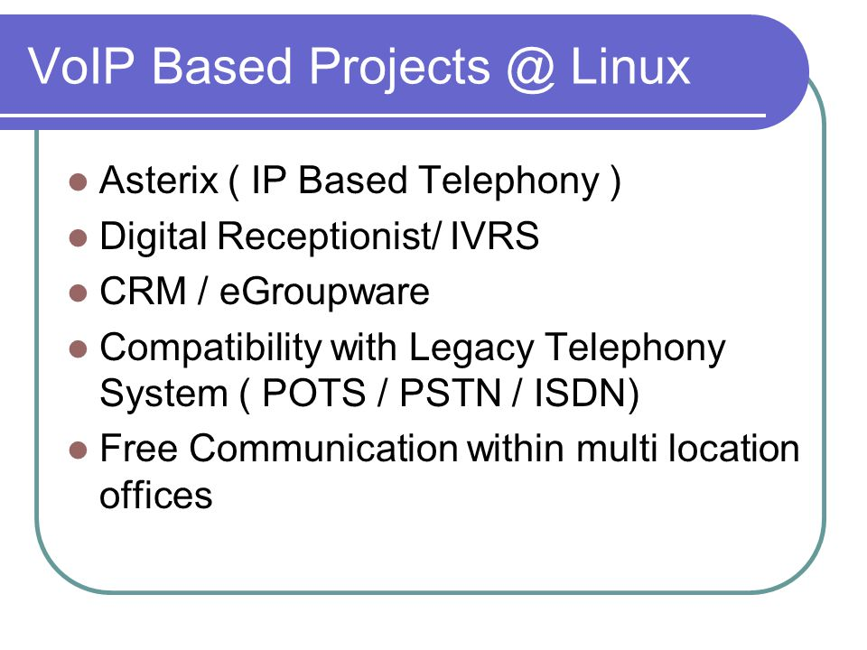 VoIP Based Projects @ Linux Asterix ( IP Based Telephony ) Digital Receptionist/ IVRS CRM / eGroupware Compatibility with Legacy Telephony System ( POTS / PSTN / ISDN) Free Communication within multi location offices