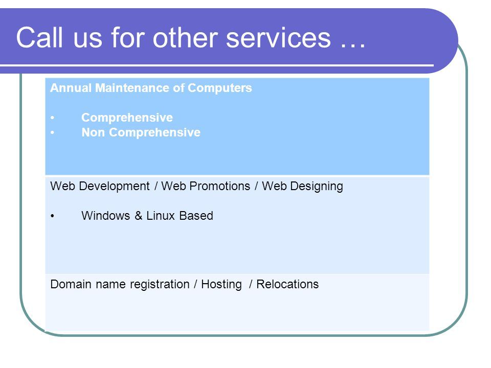 Call us for other services … Annual Maintenance of Computers Comprehensive Non Comprehensive Web Development / Web Promotions / Web Designing Windows & Linux Based Domain name registration / Hosting / Relocations