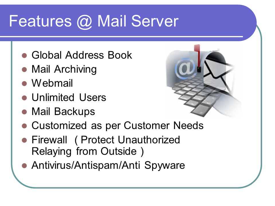 Features @ Mail Server Global Address Book Mail Archiving Webmail Unlimited Users Mail Backups Customized as per Customer Needs Firewall ( Protect Unauthorized Relaying from Outside ) Antivirus/Antispam/Anti Spyware