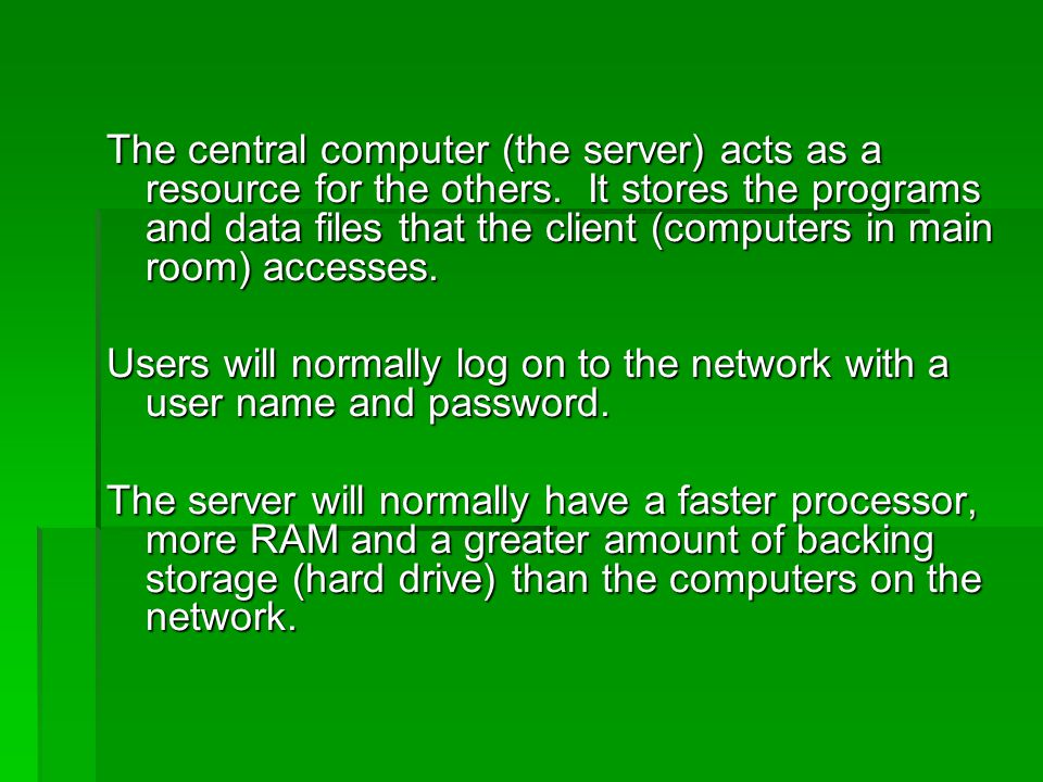 The central computer (the server) acts as a resource for the others. It stores the programs and data files that the client (computers in main room) ac
