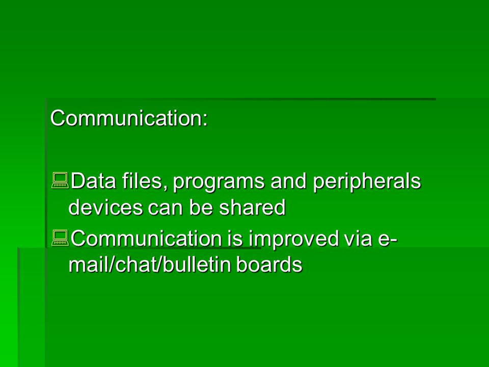 Communication: Data files, programs and peripherals devices can be shared Data files, programs and peripherals devices can be shared Communication is improved via e- mail/chat/bulletin boards Communication is improved via e- mail/chat/bulletin boards