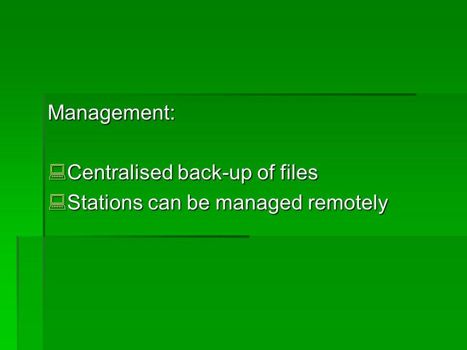 Management: Centralised back-up of files Centralised back-up of files Stations can be managed remotely Stations can be managed remotely