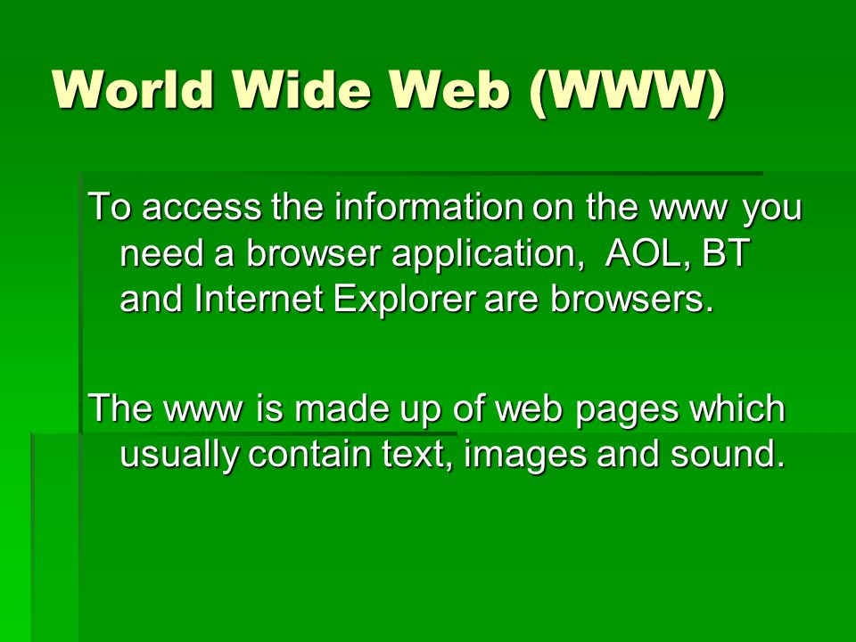 World Wide Web (WWW) To access the information on the www you need a browser application, AOL, BT and Internet Explorer are browsers.