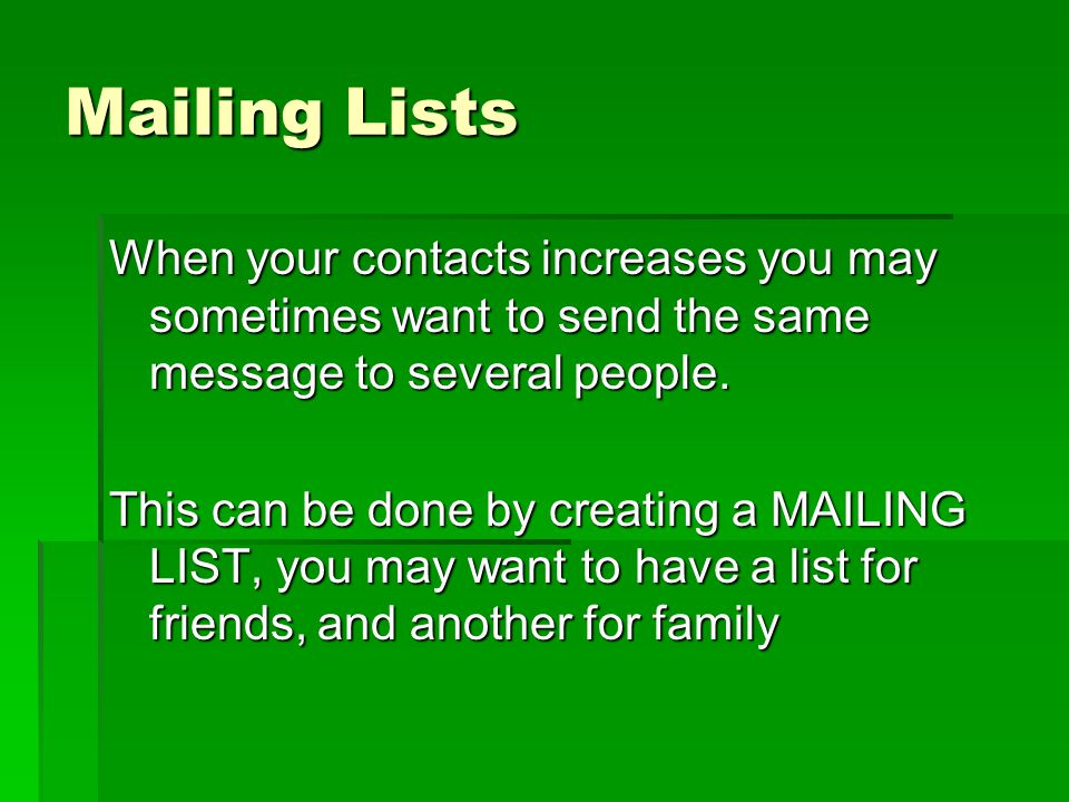 Mailing Lists When your contacts increases you may sometimes want to send the same message to several people.