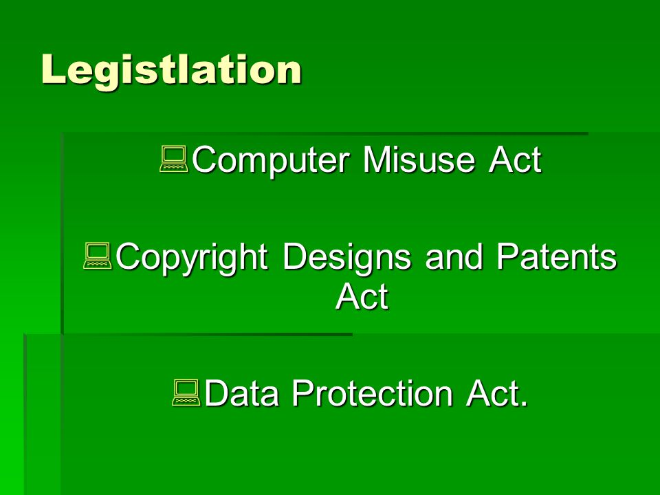 Legistlation Computer Misuse Act Computer Misuse Act Copyright Designs and Patents Act Copyright Designs and Patents Act Data Protection Act.