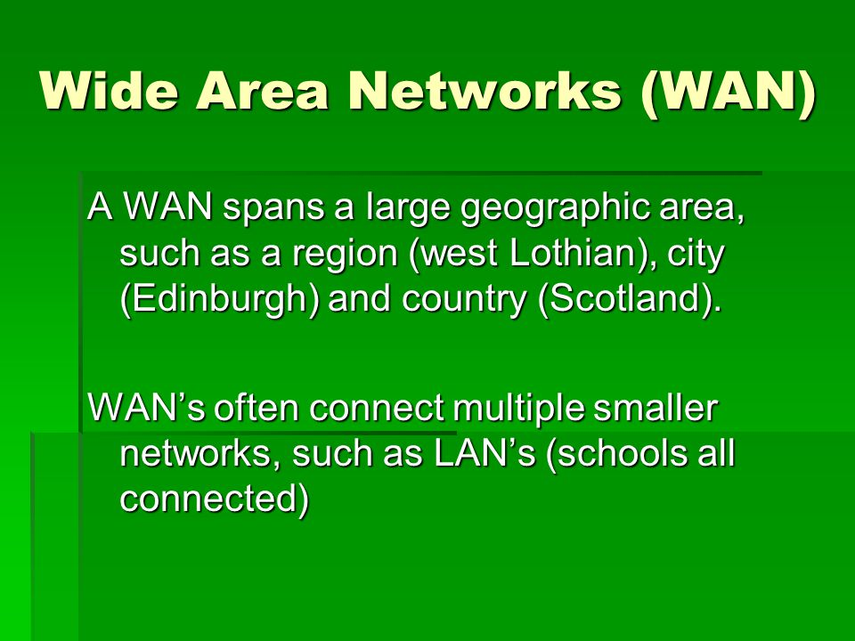 Wide Area Networks (WAN) A WAN spans a large geographic area, such as a region (west Lothian), city (Edinburgh) and country (Scotland). WANs often con
