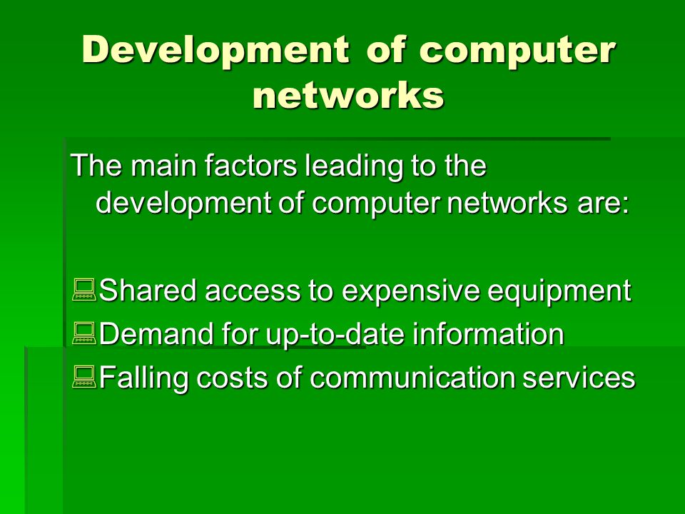 Development of computer networks The main factors leading to the development of computer networks are: Shared access to expensive equipment Shared access to expensive equipment Demand for up-to-date information Demand for up-to-date information Falling costs of communication services Falling costs of communication services
