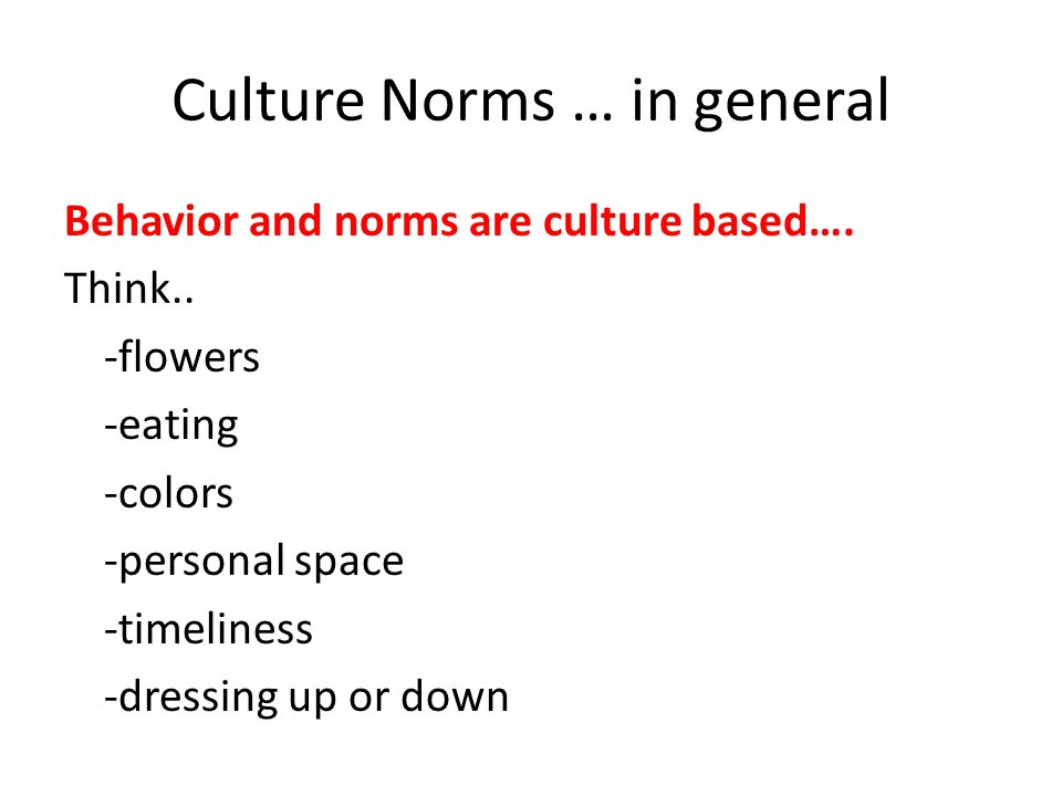 Culture Norms … in general Behavior and norms are culture based….