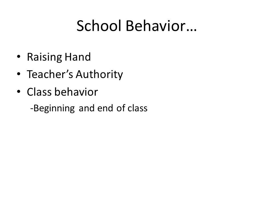 School Behavior… Raising Hand Teachers Authority Class behavior -Beginning and end of class