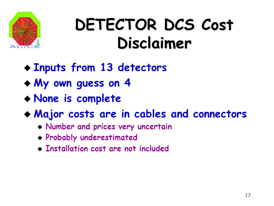 13 DETECTOR DCS Cost Disclaimer u Inputs from 13 detectors u My own guess on 4 u None is complete u Major costs are in cables and connectors u Number and prices very uncertain u Probably underestimated u Installation cost are not included