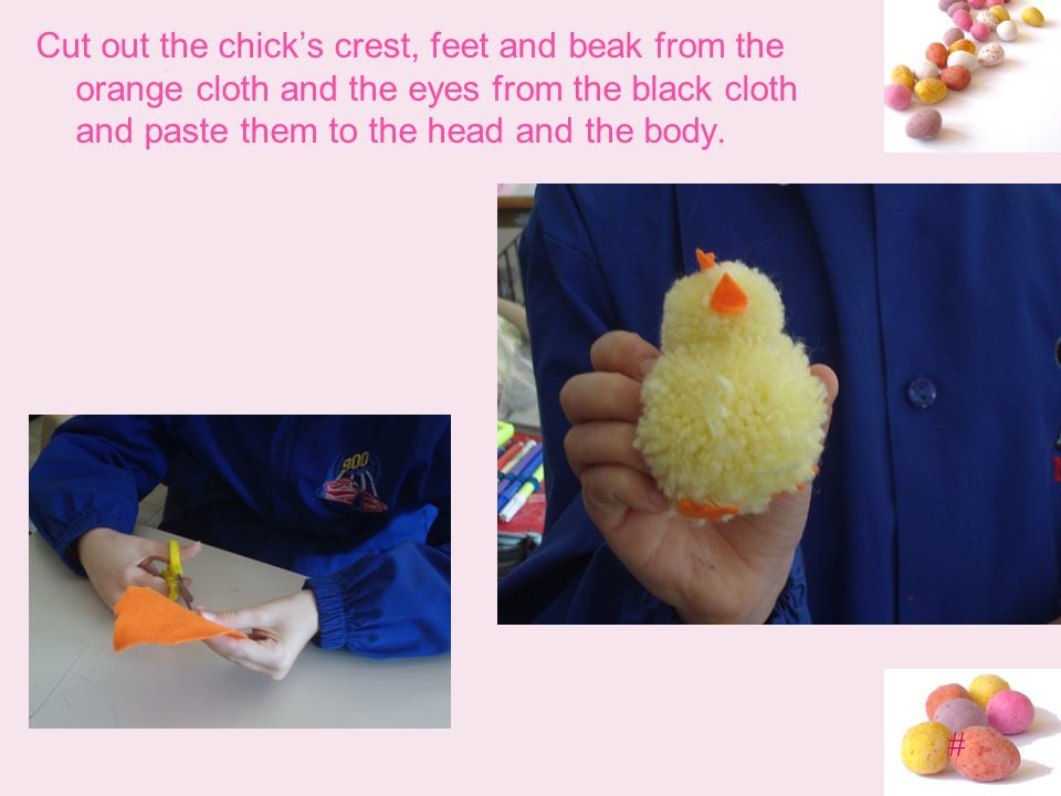 # Cut out the chicks crest, feet and beak from the orange cloth and the eyes from the black cloth and paste them to the head and the body.