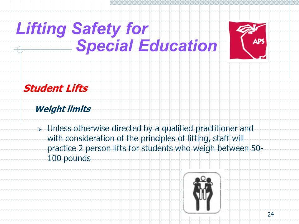 24 Lifting Safety for Special Education Student Lifts Weight limits Unless otherwise directed by a qualified practitioner and with consideration of th