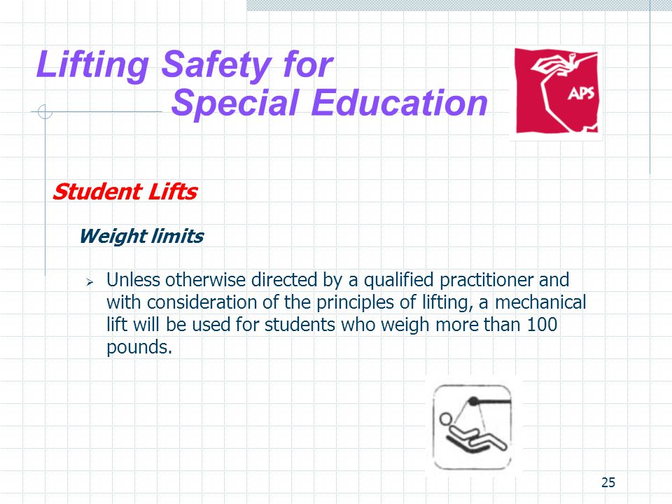 25 Lifting Safety for Special Education Student Lifts Weight limits Unless otherwise directed by a qualified practitioner and with consideration of th