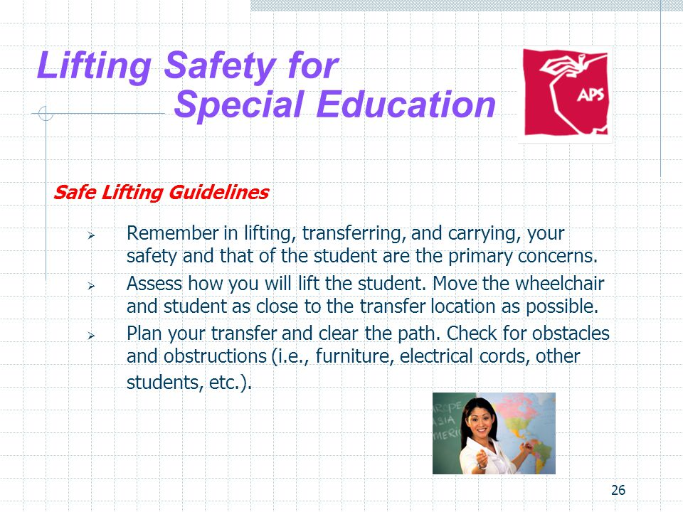 26 Lifting Safety for Special Education Safe Lifting Guidelines Remember in lifting, transferring, and carrying, your safety and that of the student a