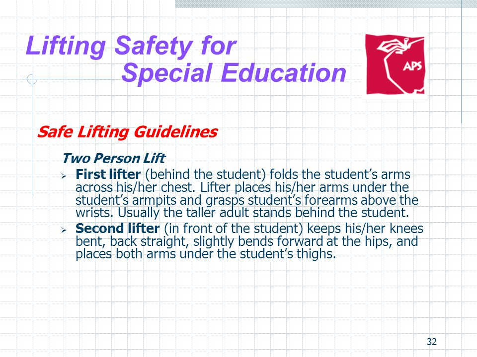 32 Lifting Safety for Special Education Safe Lifting Guidelines Two Person Lift First lifter (behind the student) folds the students arms across his/h
