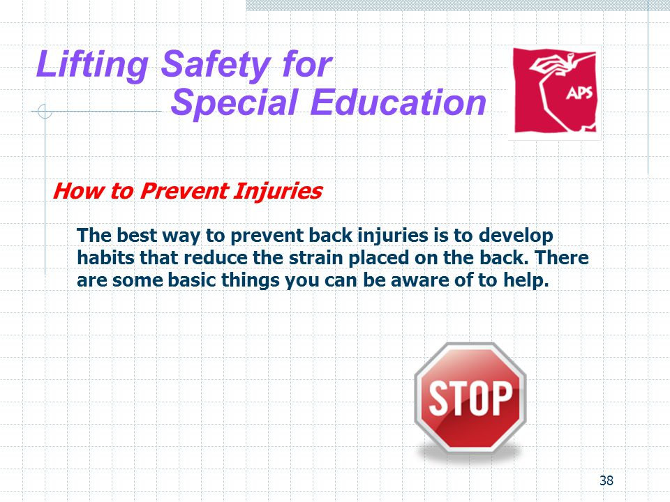 38 Lifting Safety for Special Education How to Prevent Injuries The best way to prevent back injuries is to develop habits that reduce the strain plac