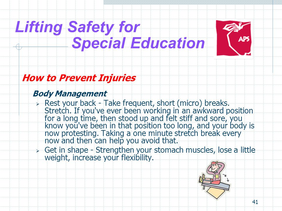 41 Lifting Safety for Special Education How to Prevent Injuries Body Management Rest your back - Take frequent, short (micro) breaks. Stretch. If you'