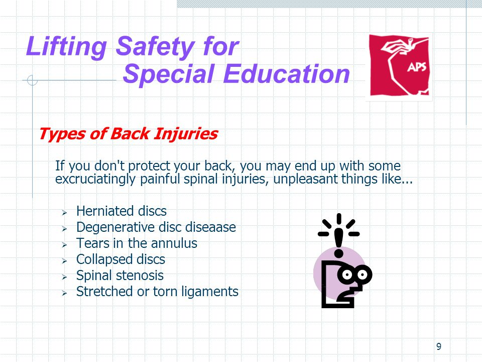 40 Lifting Safety for Special Education How to Prevent Injuries Body Management Stretch first - If you know that you re going to be doing work that might be hard on your back, take the time to stretch your muscles before starting, just like a professional athlete would do before a workout.