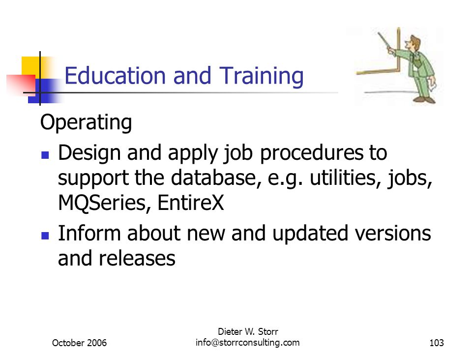 October 2006 Dieter W. Storr info@storrconsulting.com103 Education and Training Operating Design and apply job procedures to support the database, e.g