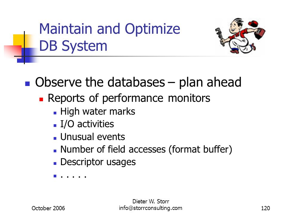 October 2006 Dieter W. Storr info@storrconsulting.com120 Maintain and Optimize DB System Observe the databases – plan ahead Reports of performance mon