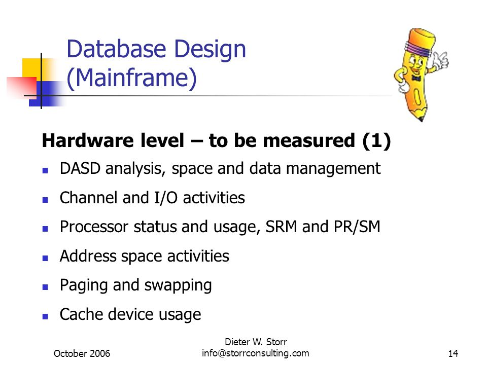 October 2006 Dieter W. Storr info@storrconsulting.com14 Database Design (Mainframe) Hardware level – to be measured (1) DASD analysis, space and data