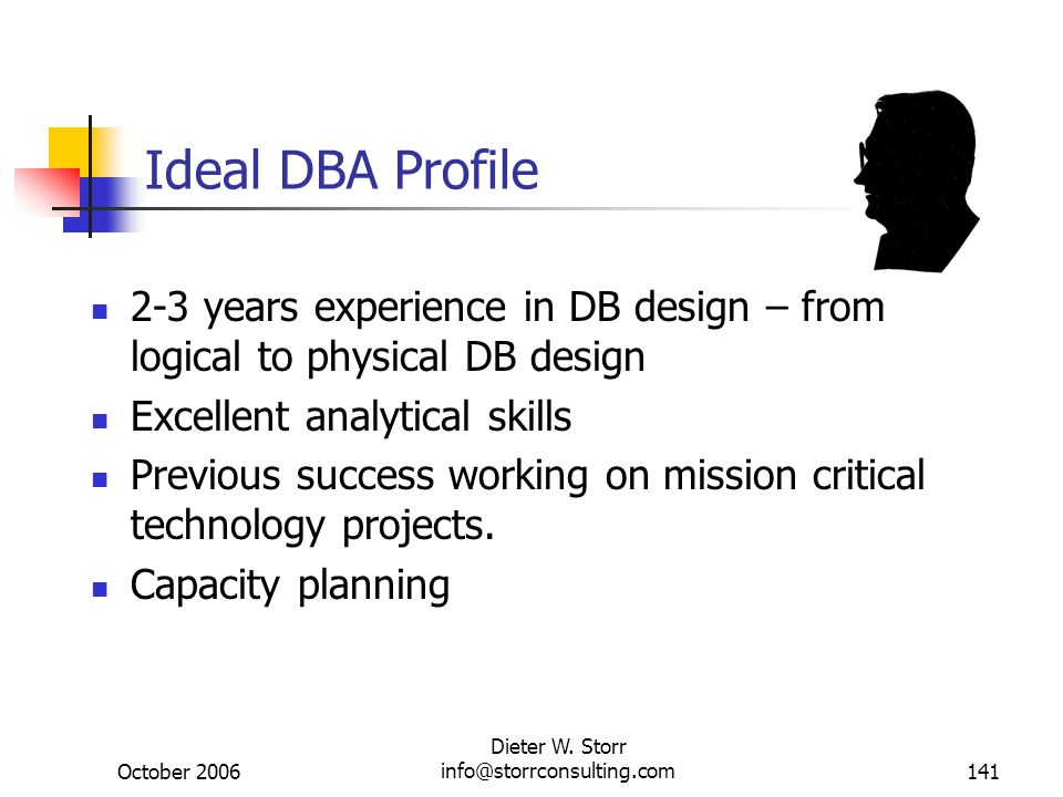 October 2006 Dieter W. Storr info@storrconsulting.com141 Ideal DBA Profile 2-3 years experience in DB design – from logical to physical DB design Exce