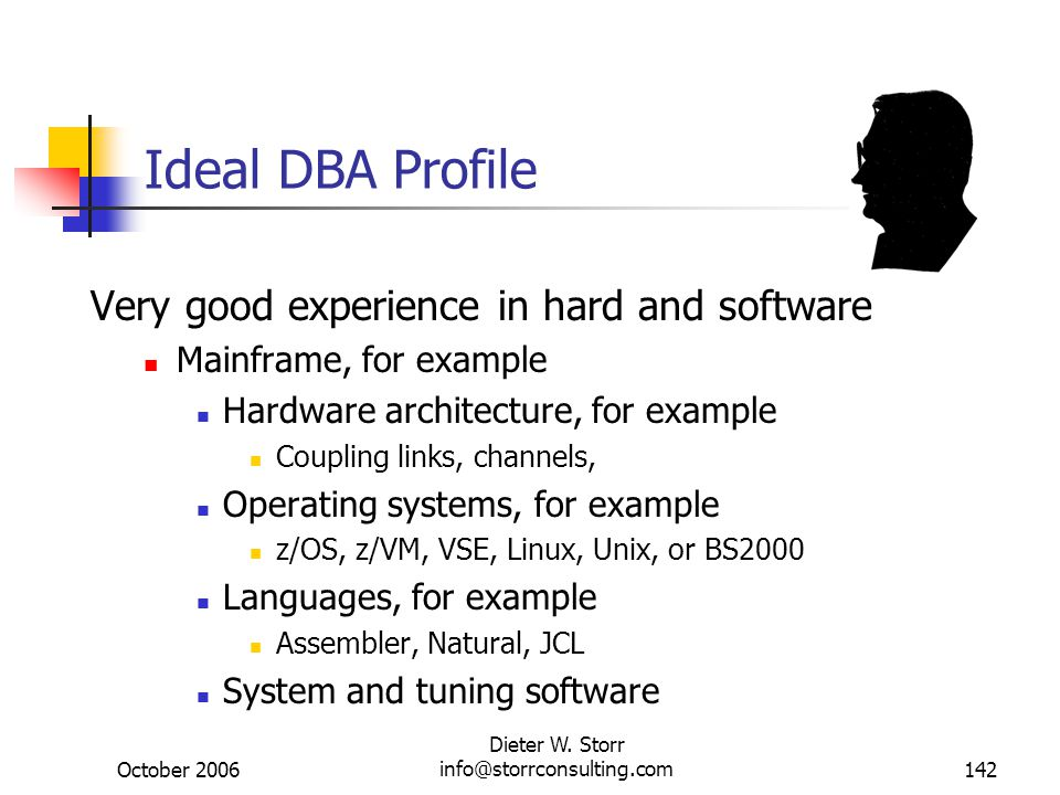 October 2006 Dieter W. Storr info@storrconsulting.com142 Ideal DBA Profile Very good experience in hard and software Mainframe, for example Hardware a