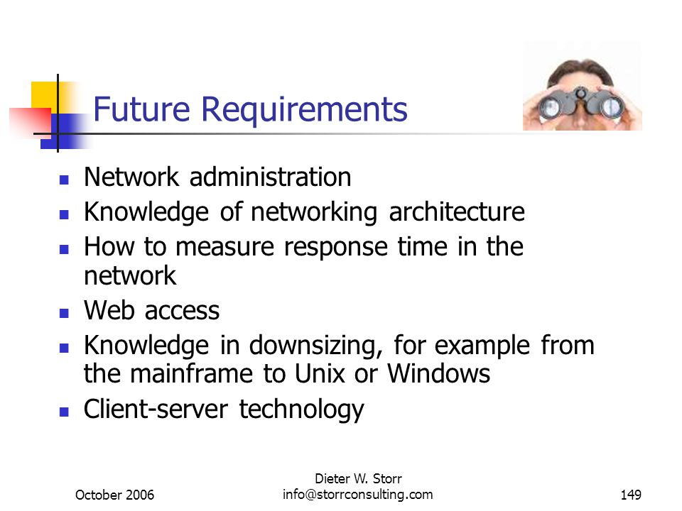 October 2006 Dieter W. Storr info@storrconsulting.com149 Future Requirements Network administration Knowledge of networking architecture How to measur