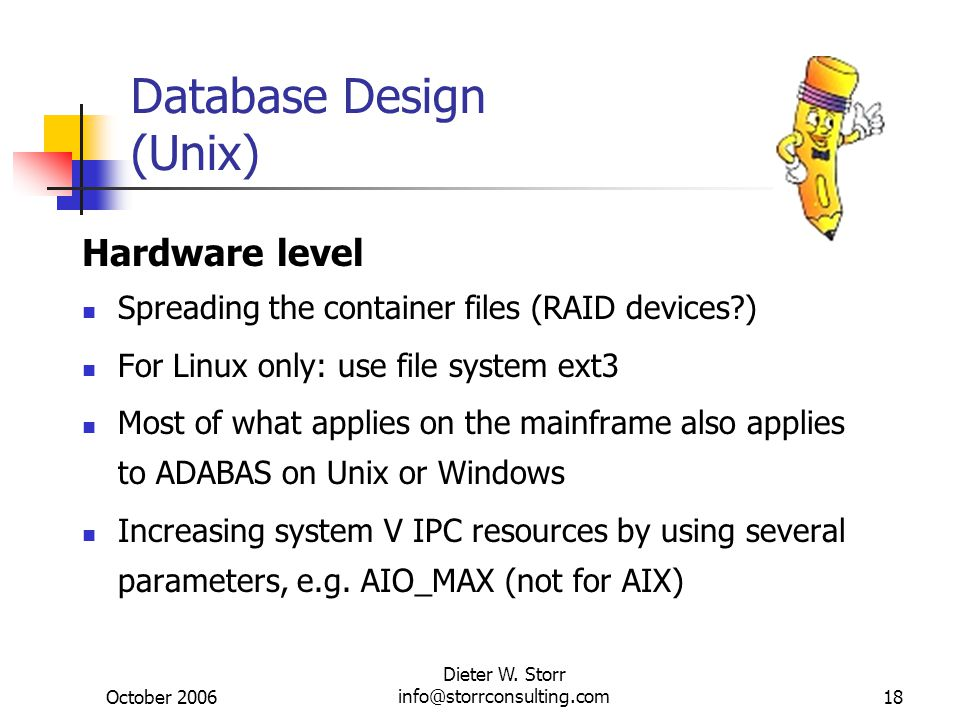 October 2006 Dieter W. Storr info@storrconsulting.com18 Database Design (Unix) Hardware level Spreading the container files (RAID devices?) For Linux