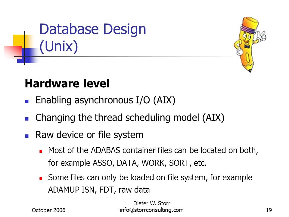 October 2006 Dieter W. Storr info@storrconsulting.com19 Database Design (Unix) Hardware level Enabling asynchronous I/O (AIX) Changing the thread sche