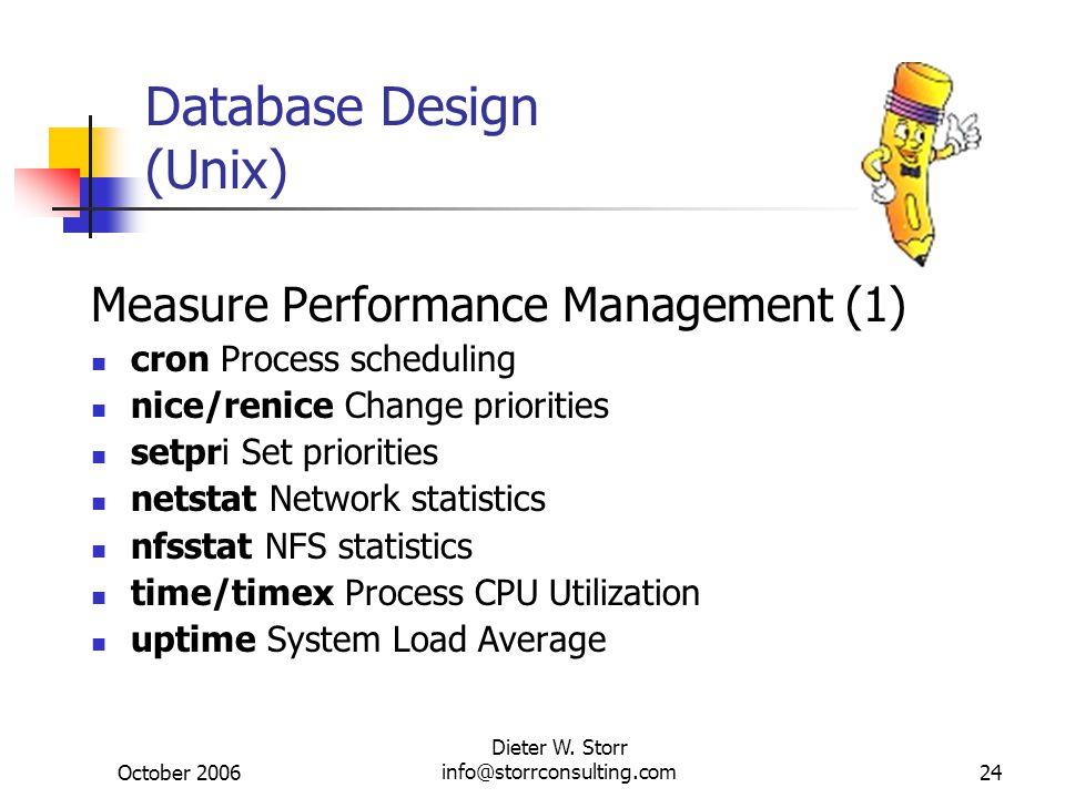 October 2006 Dieter W. Storr info@storrconsulting.com24 Database Design (Unix) Measure Performance Management (1) cron Process scheduling nice/renice