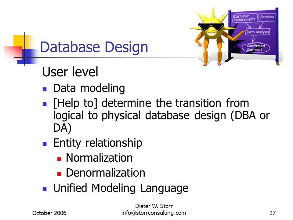 October 2006 Dieter W. Storr info@storrconsulting.com27 Database Design User level Data modeling [Help to] determine the transition from logical to ph