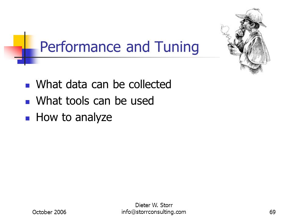 October 2006 Dieter W. Storr info@storrconsulting.com69 Performance and Tuning What data can be collected What tools can be used How to analyze