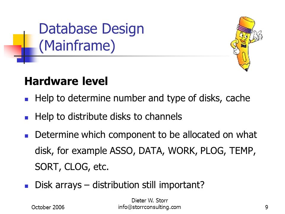 October 2006 Dieter W. Storr info@storrconsulting.com9 Database Design (Mainframe) Hardware level Help to determine number and type of disks, cache He