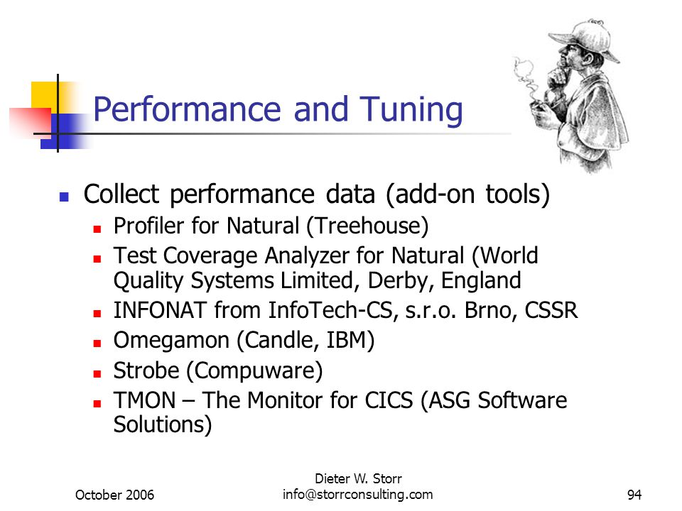 October 2006 Dieter W. Storr info@storrconsulting.com94 Performance and Tuning Collect performance data (add-on tools) Profiler for Natural (Treehouse