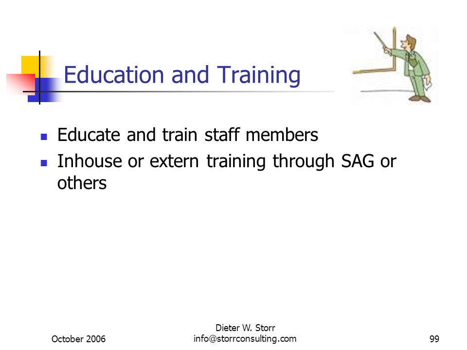 October 2006 Dieter W. Storr info@storrconsulting.com99 Education and Training Educate and train staff members Inhouse or extern training through SAG