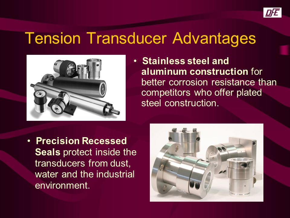Tension Transducer Advantages Stainless steel and aluminum construction for better corrosion resistance than competitors who offer plated steel constr